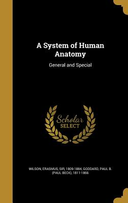 A System of Human Anatomy: General and Special - Wilson, Erasmus Sir (Creator), and Goddard, Paul B (Paul Beck) 1811-1866 (Creator)