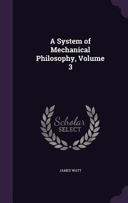 A System of Mechanical Philosophy, Volume 3 - Watt, James