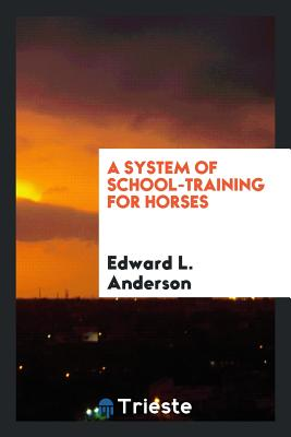 A System of School-Training for Horses - Anderson, Edward L