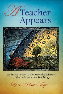 A Teacher Appears: An Introduction to the Ascended Masters of the I Am America Teachings - Toye, Lori Adaile, and Cardall, Elaine (Editor)