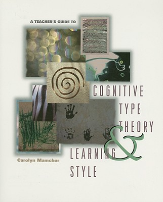 A Teacher's Guide to Cognitive Type Theory & Learning Style - Mamchur, Carolyn