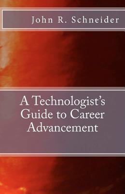 A Technologists Guide to Career Advancement - Schneider, John R