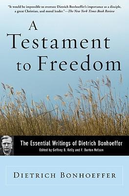 A Testament to Freedom: The Essential Writings of Dietrich Bonhoeffer - Bonhoeffer, Dietrich, and Kelly, Geffrey B (Editor), and Nelson, F Burton (Editor)