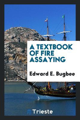 A Textbook of Fire Assaying - Bugbee, Edward E