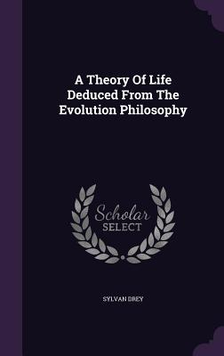A Theory of Life Deduced from the Evolution Philosophy - Drey, Sylvan