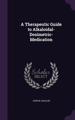 A Therapeutic Guide to Alkaloidal-Dosimetric-Medication - Shaller, John M