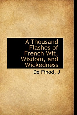 A Thousand Flashes of French Wit, Wisdom, and Wickedness - J, De Finod