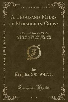 A Thousand Miles of Miracle in China: A Personal Record of God's Delivering Power from the Hands of the Imperial, Boxers of Shan-Si (Classic Reprint) - Glover, Archibald E