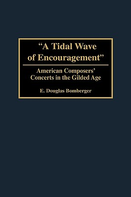 A Tidal Wave of Encouragement: American Composers' Concerts in the Gilded Age - Bomberger, E Douglas
