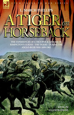A Tiger on Horseback - The Experiences of a Trooper & Officer of Rimington's Guides - The Tigers - During the Anglo-Boer War 1899 -1902 - Phillips, L March