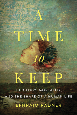 A Time to Keep: Theology, Mortality, and the Shape of a Human Life - Radner, Ephraim