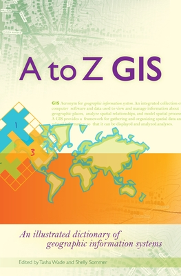 A to Z GIS: An Illustrated Dictionary of Geographic Information Systems - Wade, Tasha, and Sommer, Shelly, and Ric International (Translated by)