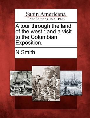 A Tour Through the Land of the West: And a Visit to the Columbian Exposition. - Smith, N
