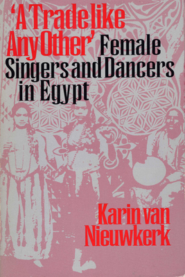"""A Trade like Any Other"": Female Singers and Dancers in Egypt - Nieuwkerk, Karin van"