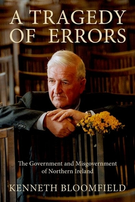 A Tragedy of Errors: The Government and Misgovernment of Northern Ireland - Bloomfield, Kenneth, Sir