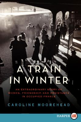 A Train in Winter: An Extraordinary Story of Women, Friendship, and Resistance in Occupied France - Moorehead, Caroline