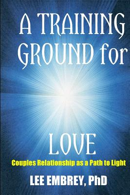 A Training Ground for Love: Couples Relationship as a Path to Light - Embrey, Lee