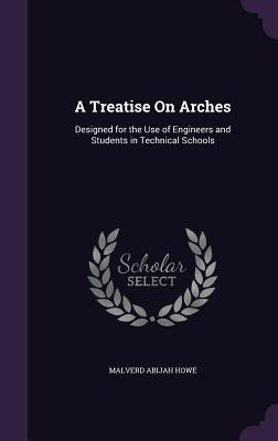 A Treatise on Arches: Designed for the Use of Engineers and Students in Technical Schools - Howe, Malverd Abijah