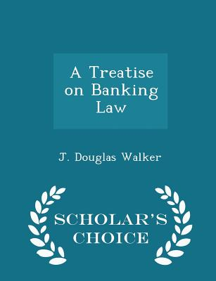 A Treatise on Banking Law - Scholar's Choice Edition - Walker, J Douglas