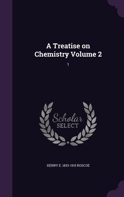 A Treatise on Chemistry Volume 2: 1 - Roscoe, Henry E 1833-1915