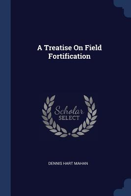 A Treatise on Field Fortification - Mahan, Dennis Hart