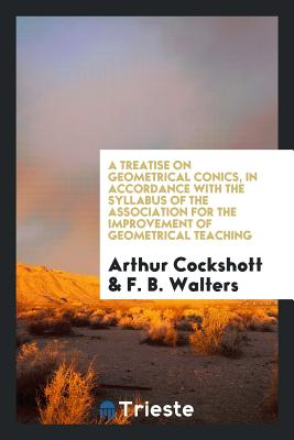 A Treatise on Geometrical Conics, in Accordance with the Syllabus of the Association for the Improvement of Geometrical Teaching - Cockshott, Arthur