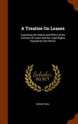 A Treatise on Leases: Explaining the Nature and Effect of the Contract of Lease and the Legal Rights Enjoyed by the Parties - Bell, Robert, MD