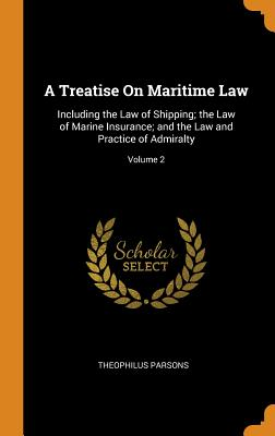 A Treatise on Maritime Law: Including the Law of Shipping; The Law of Marine Insurance; And the Law and Practice of Admiralty; Volume 2 - Parsons, Theophilus