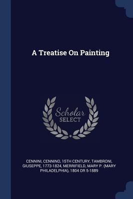 A Treatise on Painting - Cennini, Cennino 15th Century (Creator), and 1773-1824, Tambroni Giuseppe, and Merrifield, Mary P (Mary Philadelphia) (Creator)