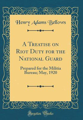 A Treatise on Riot Duty for the National Guard: Prepared for the Militia Bureau; May, 1920 (Classic Reprint) - Bellows, Henry Adams