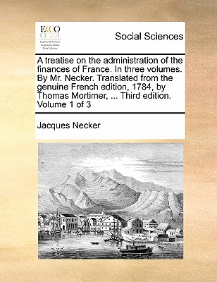 A Treatise on the Administration of the Finances of France. in Three Volumes. by Mr. Necker. Translated from the Genuine French Edition, 1784, by Thomas Mortimer, ... Third Edition. Volume 1 of 3 - Necker, Jacques