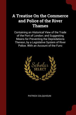 A Treatise on the Commerce and Police of the River Thames: Containing an Historical View of the Trade of the Port of London; And Suggesting Means for Preventing the Depredations Thereon, by a Legislative System of River Police. with an Account of the Func - Colquhoun, Patrick, Sir