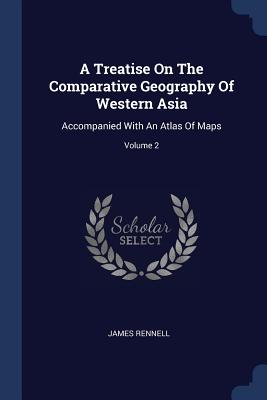 A Treatise on the Comparative Geography of Western Asia: Accompanied with an Atlas of Maps; Volume 2 - Rennell, James