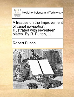 A Treatise on the Improvement of Canal Navigation; ... Illustrated with Seventeen Plates. by R. Fulton, ... - Fulton, Robert, Jr.