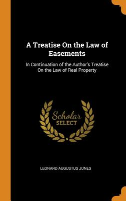 A Treatise on the Law of Easements: In Continuation of the Author's Treatise on the Law of Real Property - Jones, Leonard Augustus