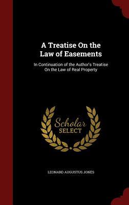 A Treatise on the Law of Easements: In Continuation of the Author's Treatise on the Law of Real Property - Jones, Leonard Augustus