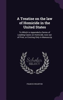 A Treatise on the Law of Homicide in the United States: To Which Is Appended a Series of Leading Cases on Homicide, Now Out of Print, or Existing Only in Manuscrip - Wharton, Francis