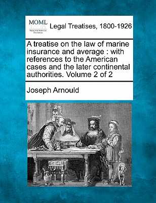 A Treatise on the Law of Marine Insurance and Average: With References to the American Cases and the Later Continental Authorities. Volume 2 of 2 - Arnould, Joseph, Sir