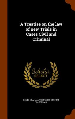 A Treatise on the Law of New Trials in Cases Civil and Criminal - Graham, David, MD, MPH, and Waterman, Thomas W 1821-1898