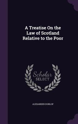 A Treatise on the Law of Scotland Relative to the Poor - Dunlop, Alexander