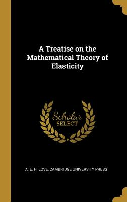 A Treatise on the Mathematical Theory of Elasticity - Love, A E H, and Cambridge University Press (Creator)
