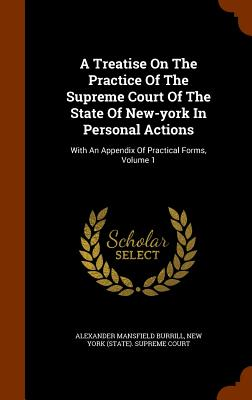 A Treatise on the Practice of the Supreme Court of the State of New-York in Personal Actions: With an Appendix of Practical Forms, Volume 1 - Burrill, Alexander Mansfield, and New York (State) Supreme Court (Creator)