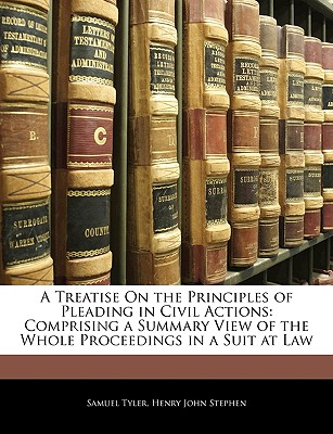 A Treatise on the Principles of Pleading in Civil Actions: Comprising a Summary View of the Whole Proceedings in a Suit at Law - Tyler, Samuel, and Stephen, Henry John