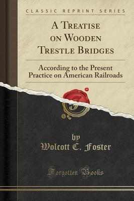 A Treatise on Wooden Trestle Bridges: According to the Present Practice on American Railroads (Classic Reprint) - Foster, Wolcott C
