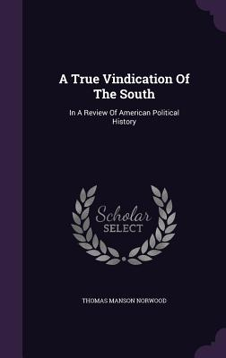 A True Vindication of the South: In a Review of American Political History - Norwood, Thomas Manson