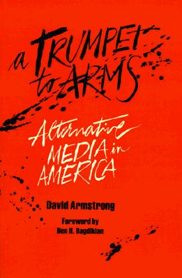 A Trumpet to Arms: Alternative Media in America - Armstrong, David, and Bagdikian, Ben H (Foreword by)
