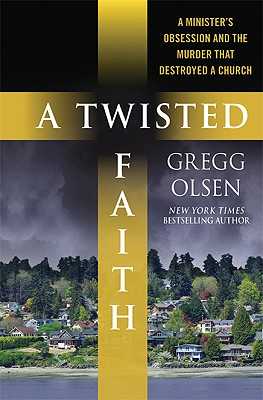 A Twisted Faith: A Minister's Obsession and the Murder That Destroyed a Church - Olsen, Gregg