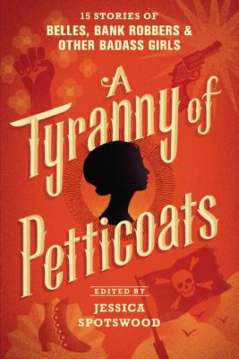 A Tyranny of Petticoats: 15 Stories of Belles, Bank Robbers & Other Badass Girls - Spotswood, Jessica (Editor)