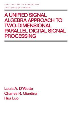 A Unified Signal Algebra Approach to Two-Dimensional Parallel Digital Signal Processing: Volume 210 - D'Alotto, Louis A, and Giardina, Charles R, and Luo, Hua