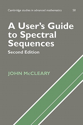 A User's Guide to Spectral Sequences - McCleary, John, and Bollobas, Bela, Professor (Editor), and Fulton, W (Editor)